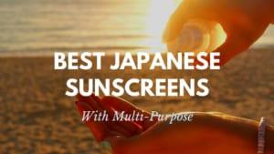 Best Multi-Purpose Japanese Sunscreens 2021