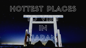 10 Hottest Places to Visit in Japan