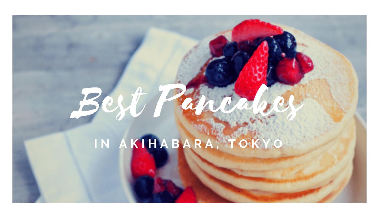 5 Best Pancakes in Akihabara