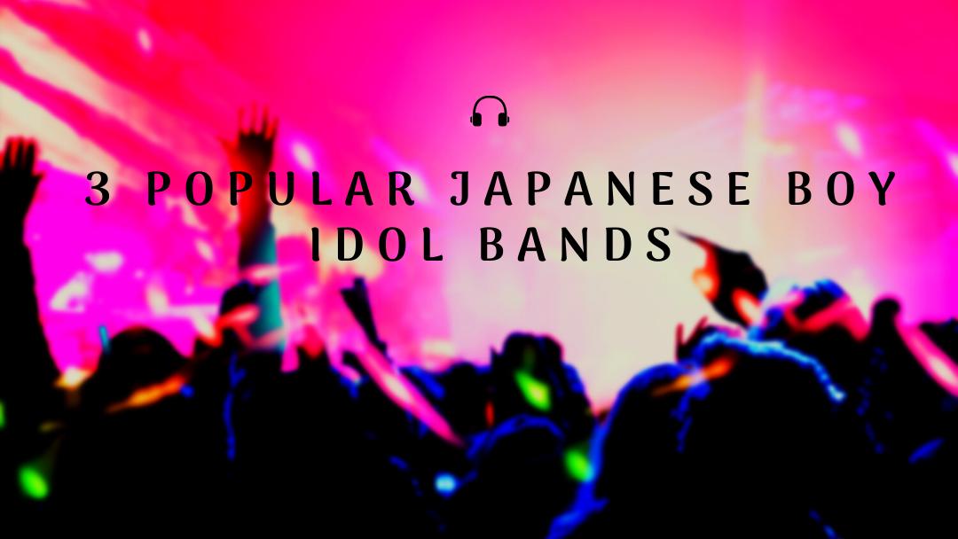 3 Popular Japanese Boy Idol Bands