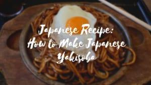 Japanese Recipe: How to Make Japanese Yakisoba