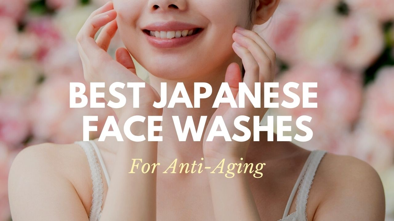 Best Japanese Face Washes for Aging Care 2021