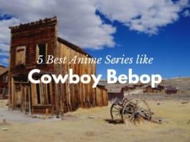 5 Best Anime like Cowboy Bebop