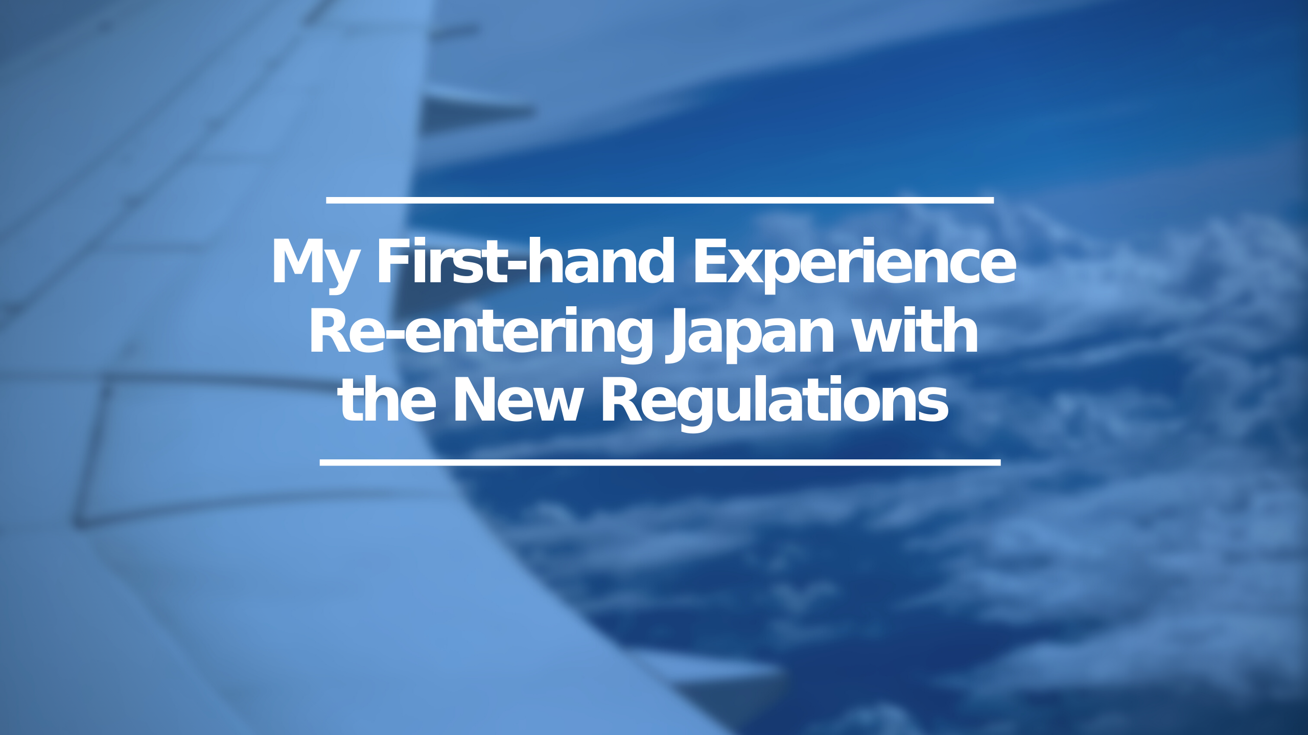 My First-hand Experience Re-entering Japan with the New Regulations